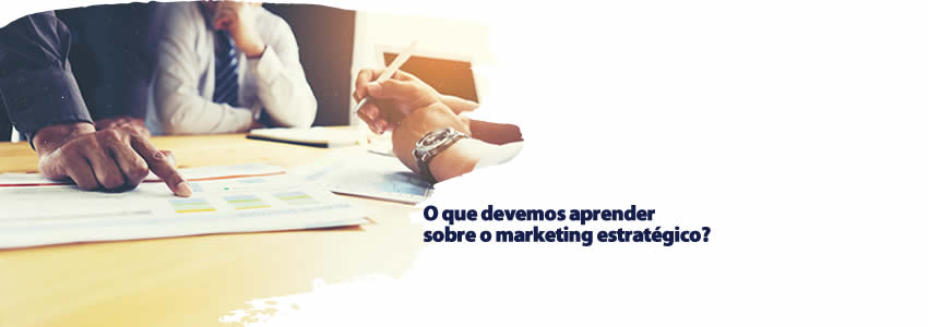 O que devemos aprender sobre o marketing estratégico?